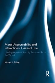 Moral Accountability and International Criminal Law - Holding Agents of Atrocity Accountable to the World ebook by Kirsten Fisher