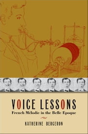Voice Lessons - French M?lodie in the Belle Epoque ebook by Katherine Bergeron
