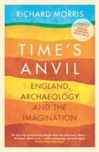 Time's Anvil - England, Archaeology and the Imagination ebook by Richard Morris