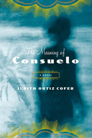 The Meaning of Consuelo - A Novel ebook by Judith Ortiz Cofer