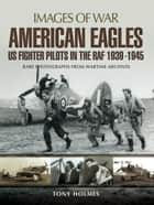 American Eagles: US Fighter Pilots in the RAF 1939-1945 ebook by Tony Holmes