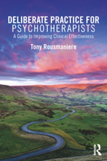 Deliberate Practice for Psychotherapists - A Guide to Improving Clinical Effectiveness eBook by Tony Rousmaniere
