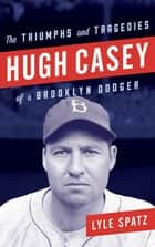 Hugh Casey - The Triumphs and Tragedies of a Brooklyn Dodger ebook by Lyle Spatz