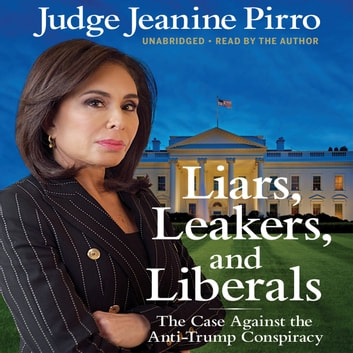 Liars, Leakers, and Liberals - The Case Against the Anti-Trump Conspiracy audiobook by Jeanine Pirro