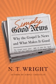 Simply Good News - Why the Gospel Is News and What Makes It Good ebook by N. T. Wright