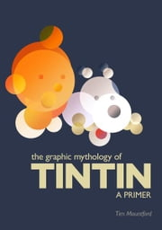 The Graphic Mythology of Tintin - a Primer ebook by Tim Mountford