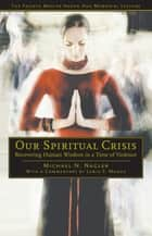 Our Spiritual Crisis - Recovering Human Wisdom in a Time of Violence ebook by Michael N. Nagler, Lewis S. Mudge