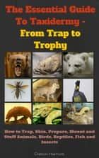The Essential Guide to Taxidermy - From Trap to Trophy - How to Trap, Skin, Prepare, Mount and Stuff Animals, Birds, Reptiles, Fish and Insects ebook by Dalton Harriott
