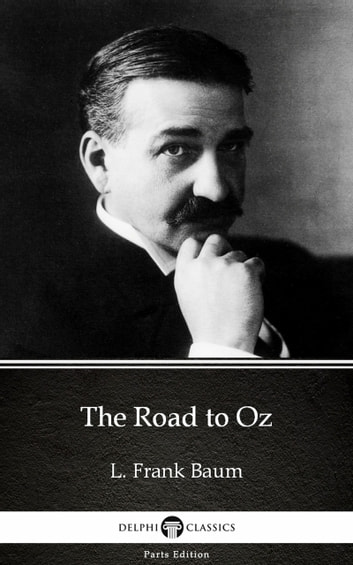 The Road to Oz by L. Frank Baum - Delphi Classics (Illustrated) ebook by L. Frank Baum
