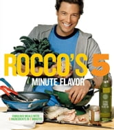 Rocco's Five Minute Flavor - Fabulous Meals with 5 Ingredients in 5 Minutes ebook by Rocco DiSpirito