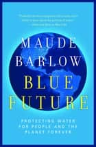 Blue Future - Protecting Water for People and the Planet Forever ebook by Maude Barlow