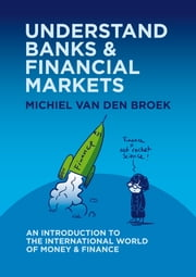 Understand Banks & Financial Markets: An Introduction to the International World of Money & Finance ebook by Michiel van den Broek
