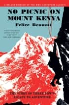 No Picnic on Mount Kenya - The Story of Three POWs' Escape to Adventure ebook by Felice Benuzzi