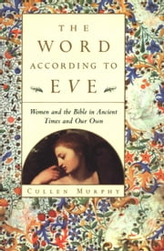 The Word According to Eve - Women and the Bible in Ancient Times and Our Own ebook by Cullen Murphy