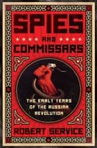 Spies and Commissars - The Early Years of the Russian Revolution ebook by Robert Service