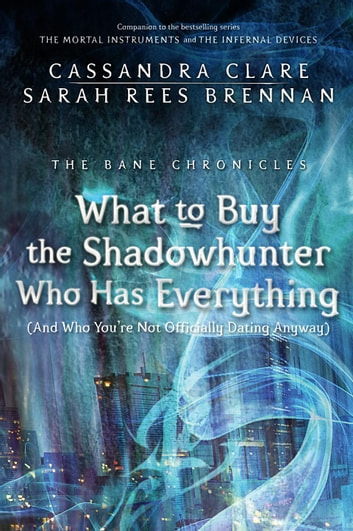 The Bane Chronicles 8: What to Buy the Shadowhunter Who Has Everything (And Who You're Not Officially Dating Anyway) 電子書 by Cassandra Clare,Sarah Rees Brennan