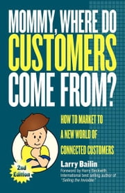 Mommy, Where Do Customers Come From? - How to Market to a New World of Connected Customers ebook by Larry Bailin