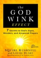 The Godwink Effect - 7 Secrets to God's Signs, Wonders, and Answered Prayers ebook by SQuire Rushnell, Louise DuArt
