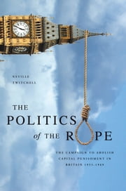 The Politics of The Rope - the campaign to abolish capital punishment in Britain 1955-1969 ebook by Neville Twitchell