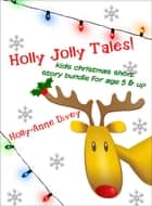 Holly Jolly Tales!: Kids Christmas Short Story Bundle for Age 5 & Up ebook by Holly-Anne Divey