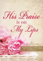 His Praise Is on My Lips ebook by Valorie Quesenberry