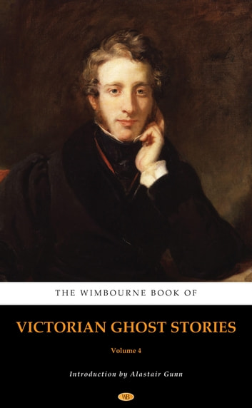 The Wimbourne Book of Victorian Ghost Stories - Volume 4 ebook by Nathaniel Hawthorne,Joseph Sheridan Le Fanu,Washington Irving,William Mudford,Thomas Hood,John Yonge Akerman,Bayle St. John,Dudley Costello,Fitz-James O'Brien,Charles Dickens,George John Whyte-Melville,James Hain Friswell,Edward Bulwer-Lytton,Thomas Wilkinson Speight,John Berwick Harwood,Thomas Quiller Couch,Robert Stephen Hawker,George Manville Fenn,Tom Hood,George MacDonald,Alastair Gunn
