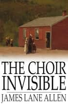 The Choir Invisible eBook by James Lane Allen
