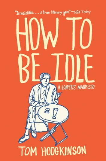 How to Be Idle - A Loafer's Manifesto eBook by Tom Hodgkinson