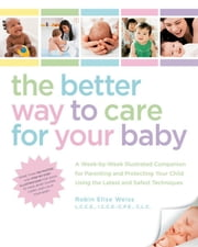 The Better Way to Care for Your Baby - A Week-by-Week Illustrated Companion for Parenting and Protecting Your Child Using the Latest and Sa ebook by Robin Elise Weiss