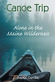 Canoe Trip - Alone in the Maine Wilderness ebook by David Curran