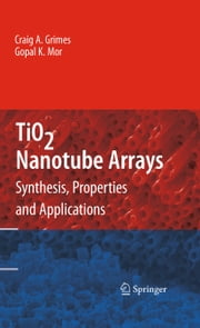 TiO2 Nanotube Arrays - Synthesis, Properties, and Applications ebook by Craig A. Grimes,Gopal K. Mor