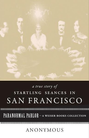 A True Story of Startling Seances in San Francisco - Paranormal Parlor, A Weiser Books Collection ebook by Anonymous,,Ventura, Varla