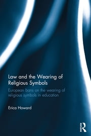 Law and the Wearing of Religious Symbols - European Bans on the Wearing of Religious Symbols in Education ebook by Erica Howard