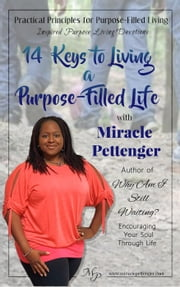 14 Keys to Living a Purpose-Filled Life - Practical Principles for Purpose-Filled Living: Inspired Purpose Living Devotions, #1 ebook by Miracle Pettenger