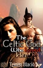 The Celtic God Who Loved Her ebook by Trinity Blacio
