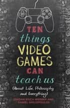 Ten Things Video Games Can Teach Us - (about life, philosophy and everything) ebook by Jordan Erica Webber, Daniel Griliopoulos