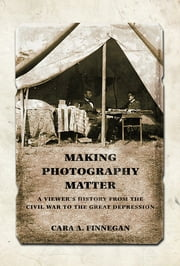 Making Photography Matter - A Viewer's History from the Civil War to the Great Depression ebook by Cara  A. Finnegan