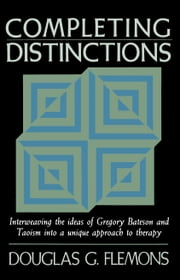 Completing Distinctions - Interweaving the Ideas of Gregory Bateson and Taoism into a Unique Approach to Therapy ebook by Douglas C. Flemons
