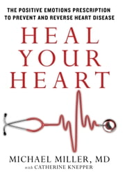 Heal Your Heart - The Positive Emotions Prescription to Prevent and Reverse Heart Disease ebook by Michael Miller