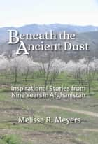Beneath the Ancient Dust: Inspirational Stories From Nine Years in Afghanistan ebook by Melissa Meyers