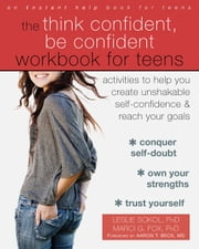 The Think Confident, Be Confident Workbook for Teens - Activities to Help You Create Unshakable Self-Confidence and Reach Your Goals ebook by Leslie Sokol, PhD,Marci G Fox, PhD,Aaron T. Beck, MD