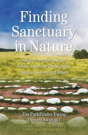 Finding Sanctuary in Nature - Simple Ceremonies in the Native American Tradition for Healing Yourself and Others ebook by Jim PathFinder Ewing (Nvnehi Awatisgi)