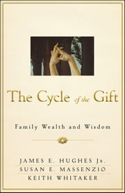 The Cycle of the Gift - Family Wealth and Wisdom ebook by James E. Hughes Jr.,Susan E. Massenzio,Keith Whitaker