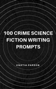 100 Crime Science Fiction Writing Prompts - Science Fiction Writing Series, #4 ebook by Knatia Parson