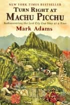 Turn Right at Machu Picchu - Rediscovering the Lost City One Step at a Time eBook by Mark Adams