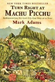 Turn Right at Machu Picchu - Rediscovering the Lost City One Step at a Time ebook by Kobo.Web.Store.Products.Fields.ContributorFieldViewModel