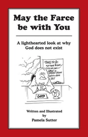 May the Farce be with You - A Lighthearted Look at Why God Does Not Exist ebook by Pamela Sutter