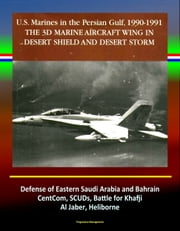 The 3rd Marine Aircraft Wing in Desert Shield and Desert Storm: U.S. Marines in the Persian Gulf, 1990-1991 - Defense of Eastern Saudi Arabia and Bahrain, CentCom, SCUDs, Khafji, Al Jaber, Heliborne ebook by Progressive Management