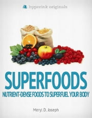 Superfoods: Nutrient-Dense Foods to Superfuel Your Body ebook by Meryl Joseph
