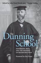 The Dunning School ebook by John David Smith,J. Vincent Lowery,Eric Foner,Shepherd W. McKinley,James S. Humphreys,William Bland Whitley,John David Smith,Michael W. Fitzgerald,John Herbert Roper Sr.,J. Vincent Lowery,Fred Arthur Bailey,Paul Ortiz,William Harris Bragg
